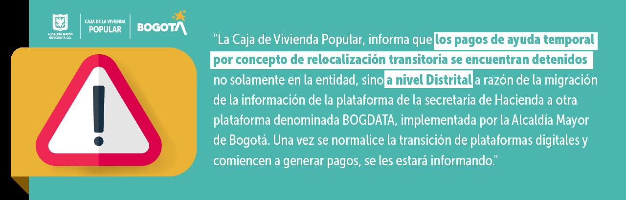 La Caja de Vivienda Popular, se permite informar que los pagos de ayuda temporal por concepto de relocalización transitoria se encuentran detenidos no solamente en la entidad, sino a nivel Distrital a razón de la migración de la información de la plataforma de la secretaría de Hacienda a otra plataforma denominada BOGDATA, implementada por la Alcaldía Mayor de Bogotá. Una vez se normalice la transición de plataformas digitales y comiencen a generar pagos, se les estará informando.